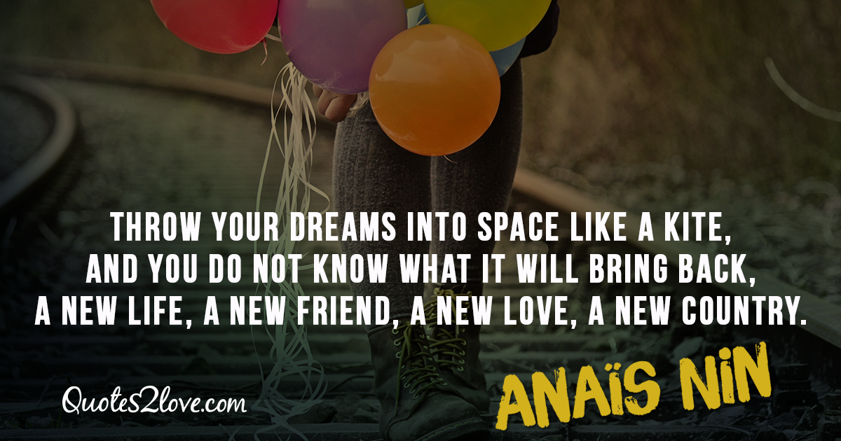 Throw your dreams into space like a kite, and you do not know what it will bring back, a new life, a new friend, a new love, a new country. – Anaïs Nin