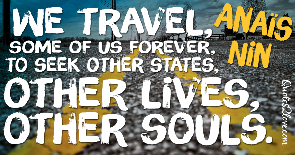 We travel, some of us forever, to seek other states, other lives, other souls. – Anaïs Nin