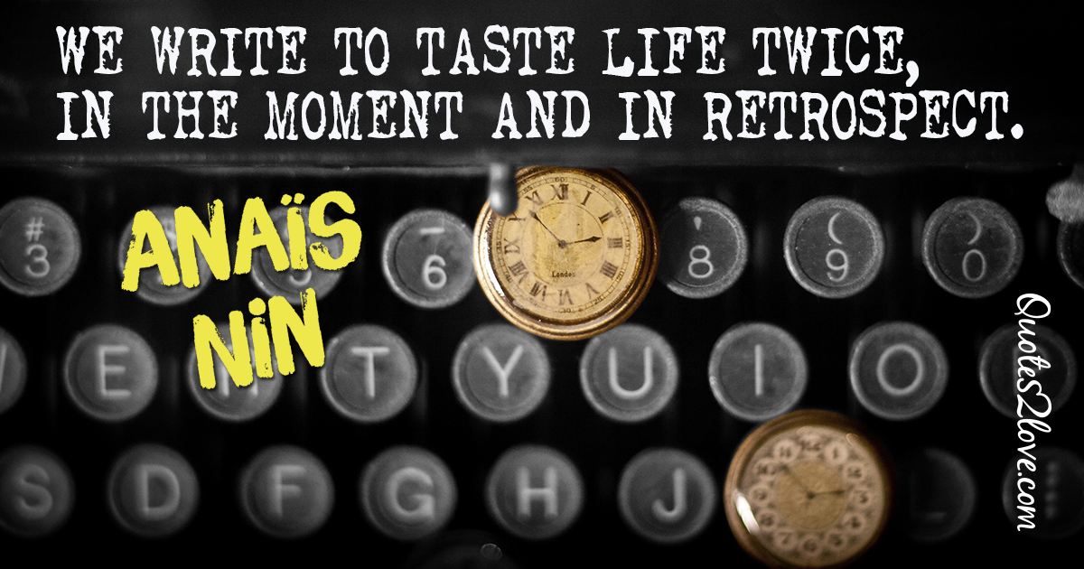 We write to taste life twice, in the moment and in retrospect. – Anaïs Nin