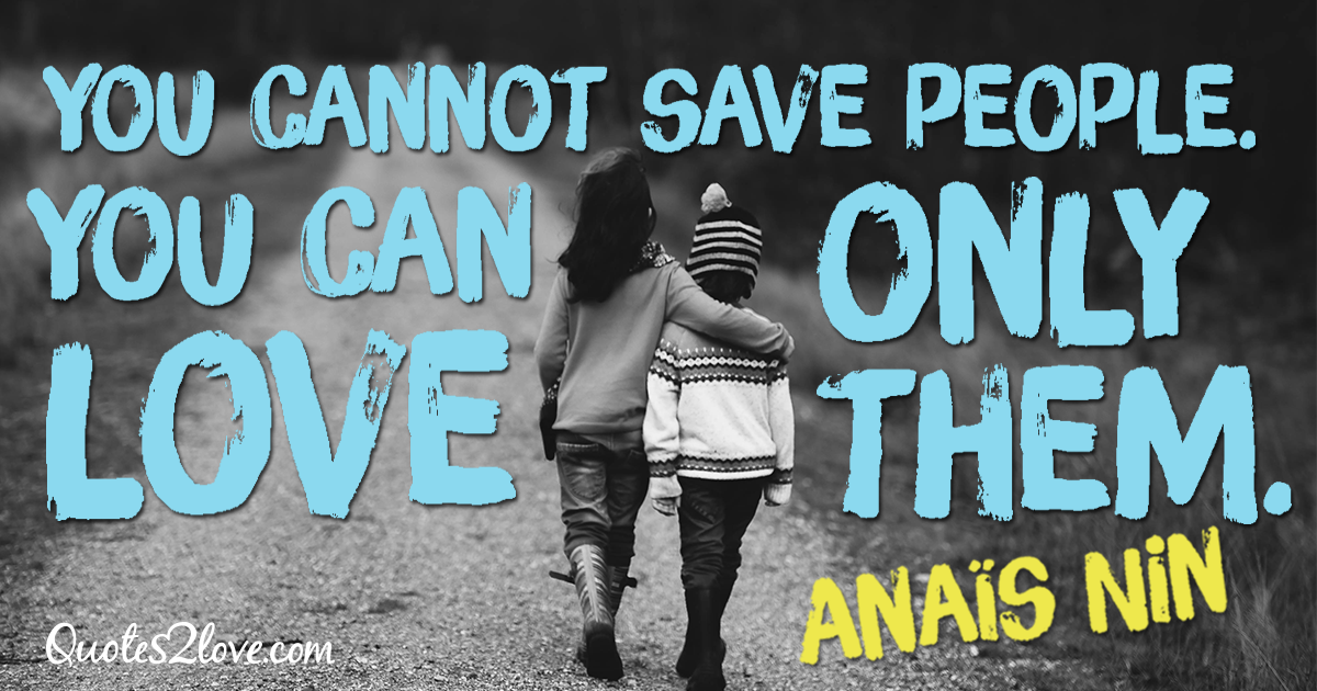 You cannot save people. You can only love them. – Anaïs Nin