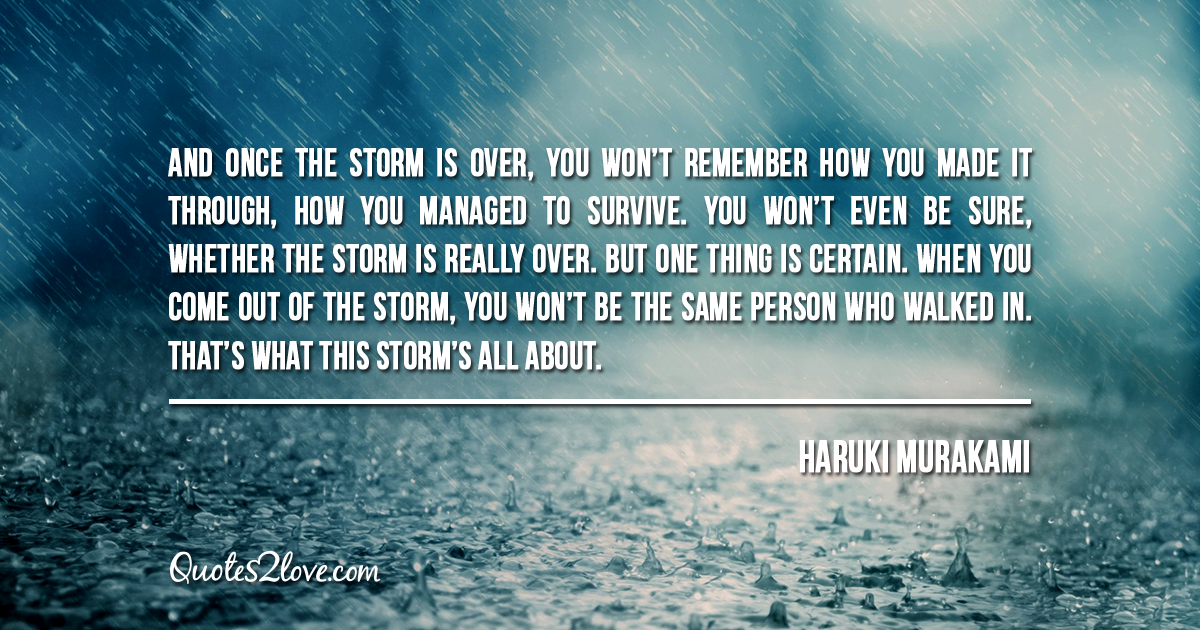 Haruki Murakami's quotes - And once the storm is over, you won't remember how you made it through, how you managed to survive.