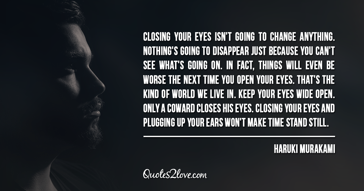 Haruki Murakami's quotes - Closing your eyes isn't going to change anything.