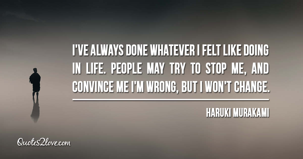 Haruki Murakami's quotes - I've always done whatever I felt like doing in life. People may try to stop me, and convince me I'm wrong, but I won't change.