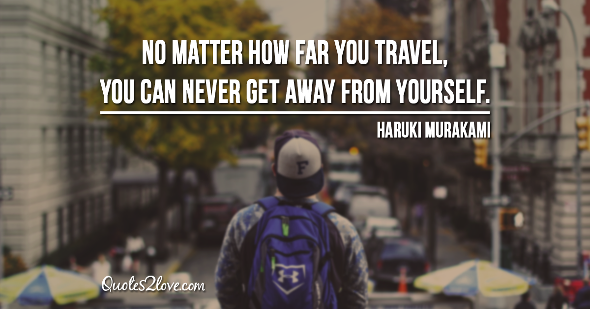 Haruki Murakami's quotes - No matter how far you travel, you can never get away from yourself.