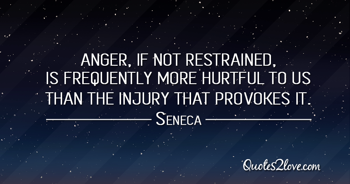 Seneca's quotes - Anger, if not restrained, is frequently more hurtful to us than the injury that provokes it.