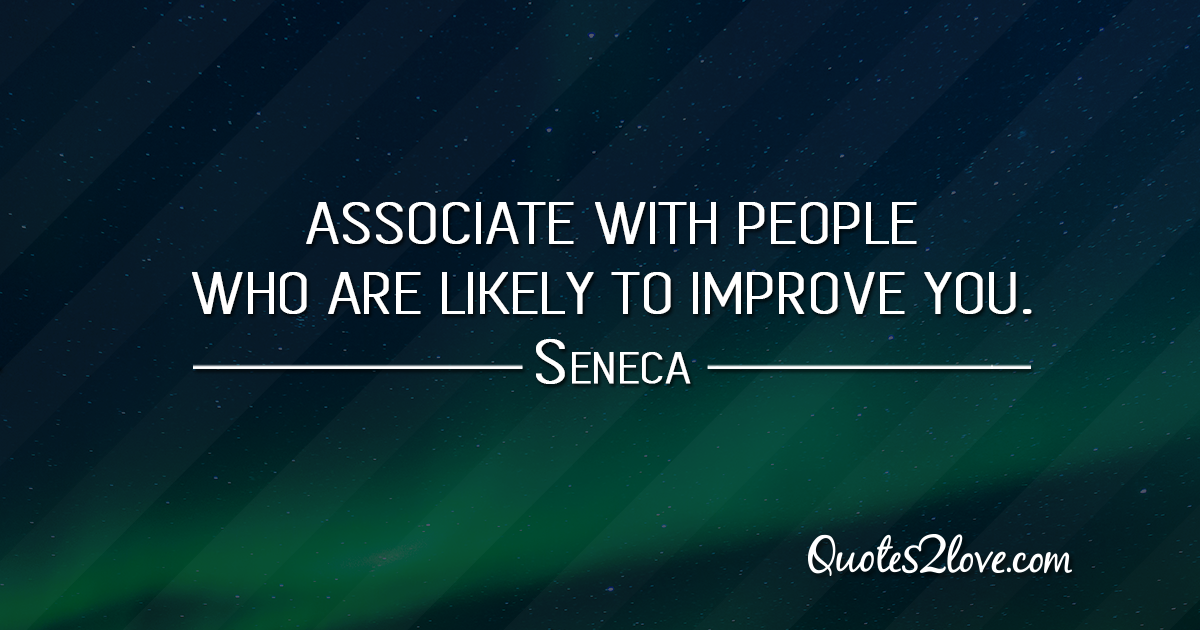 Seneca's quotes - Associate with people who are likely to improve you.