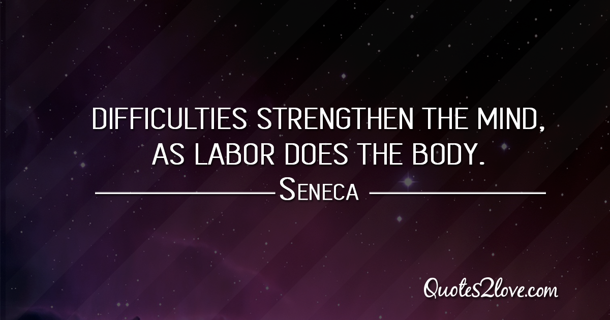 Seneca's quotes - Difficulties strengthen the mind, as labor does the body.