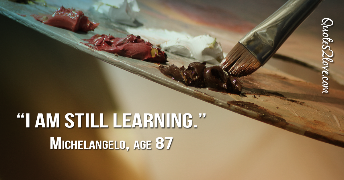 Michelangelo's quotes - I am still learning. Michelangelo, age 87