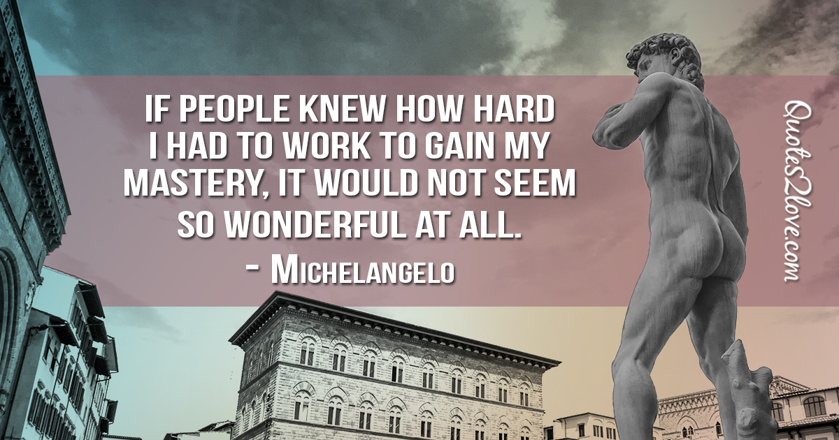 Michelangelo's quotes - If people knew how hard I had to work to gain my mastery, it would not seem so wonderful at all.