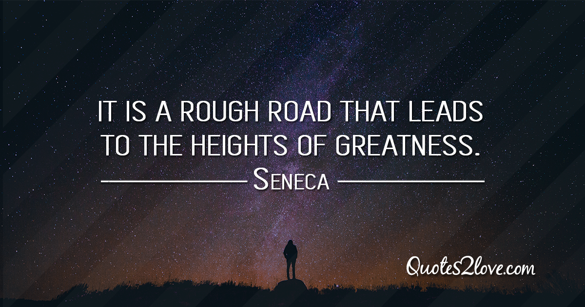 Seneca's quotes - It is a rough road that leads to the heights of greatness.