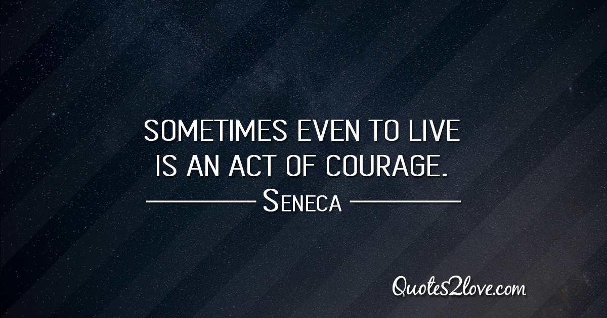 Seneca's quotes - Sometimes even to live is an act of courage.