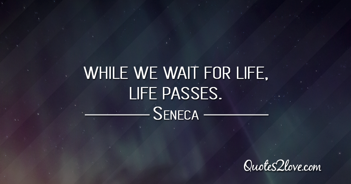 Seneca's quotes - While we wait for life, life passes.