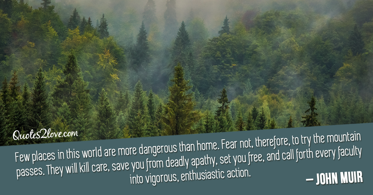 John Muir's quotes - Few places in this world are more dangerous than home. Fear not, therefore, to try the mountain passes. They will kill care, save you from deadly apathy, set you free, and call forth every faculty into vigorous, enthusiastic action.