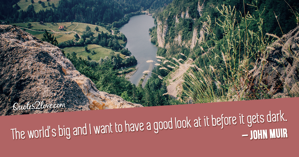 John Muir's quotes - The world's big and I want to have a good look at it before it gets dark.