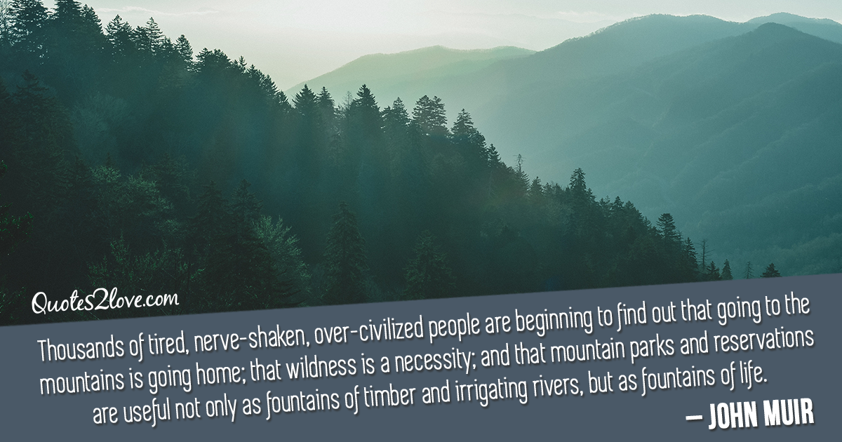 John Muir's quotes - Thousands of tired, nerve-shaken, over-civilized people are beginning to find out that going to the mountains is going home; that wildness is a necessity; and that mountain parks and reservations are useful not only as fountains of timber and irrigating rivers, but as fountains of life.