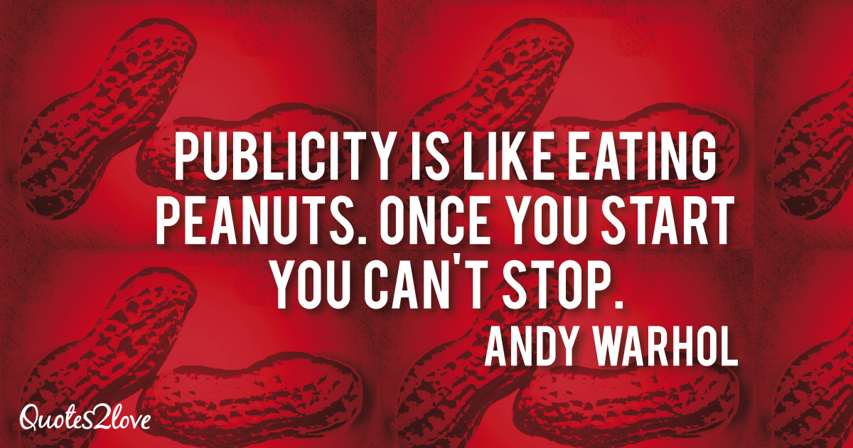 Andy Warhol quotes, Publicity is like eating peanuts. Once you start you can't stop. - Andy Warhol