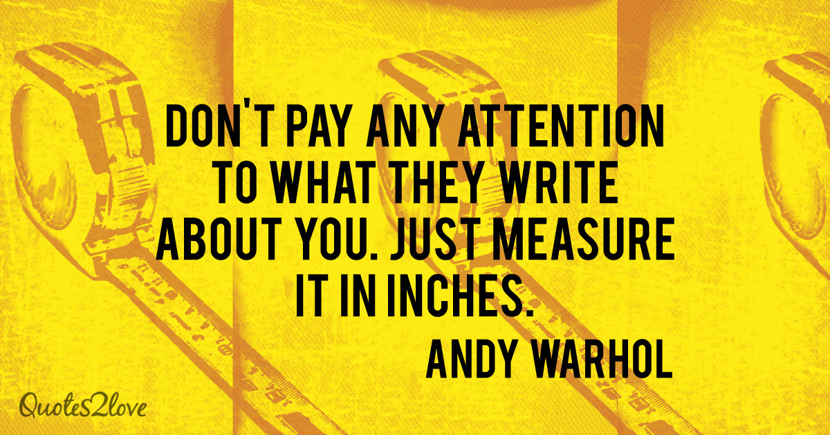 Andy Warhol quotes, Don't pay any attention to what they write about you. Just measure it in inches. - Andy Warhol