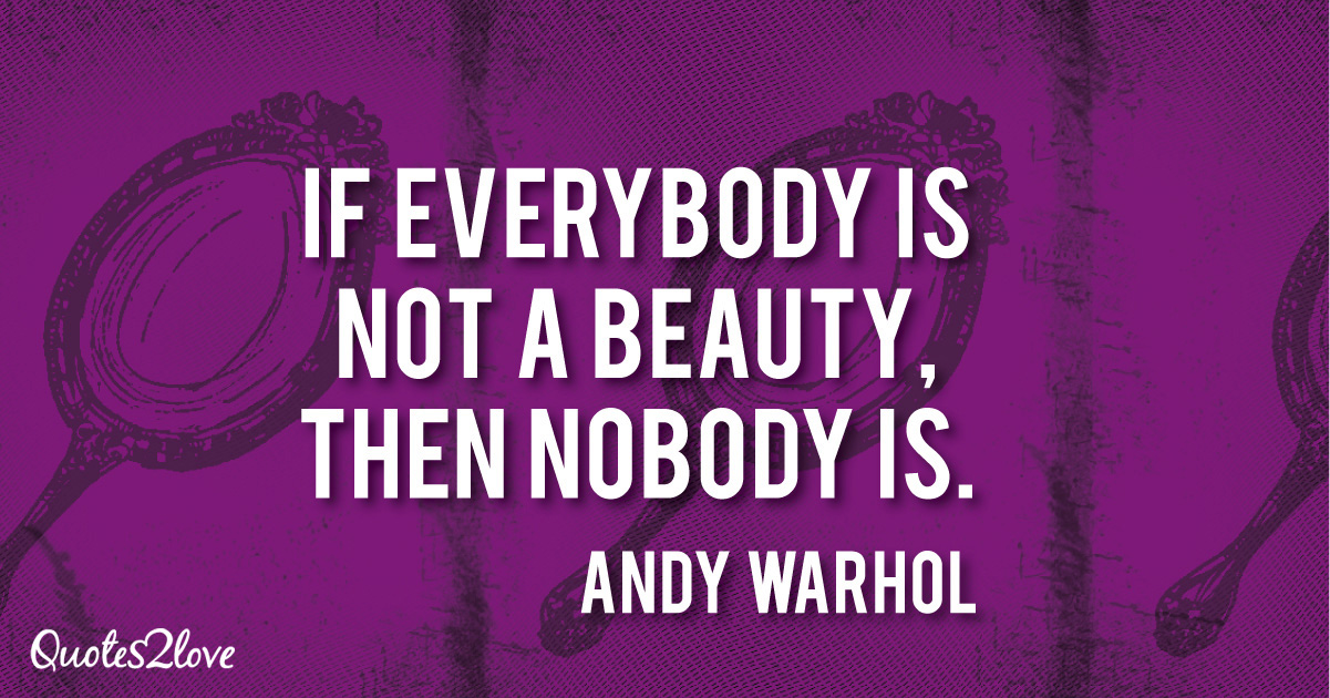 Andy Warhol quotes, If everybody is not a beauty, then nobody is. - Andy Warhol