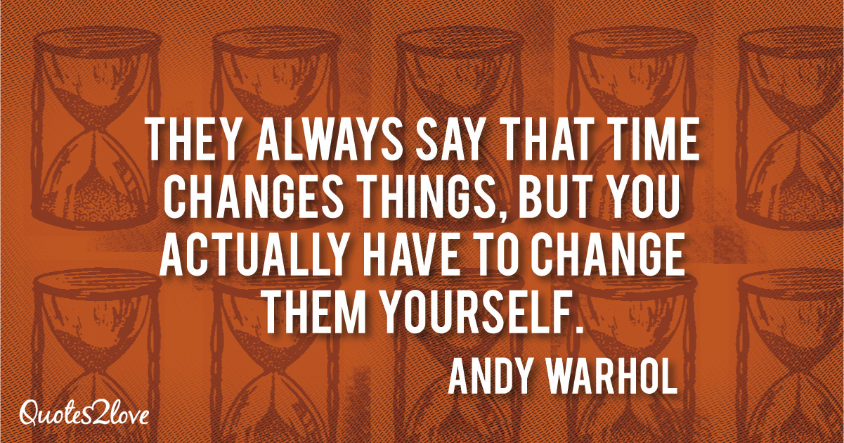 Andy Warhol quotes, They always say that time changes things, but you actually have to change them yourself. - Andy Warhol